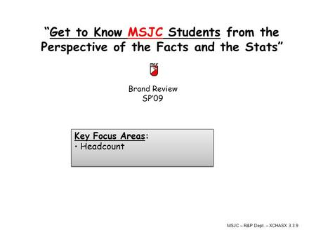 "Brand Review SP'09 ""Get to Know MSJC Students from the Perspective of the Facts and the Stats"" Key Focus Areas: Headcount Key Focus Areas: Headcount MSJC."