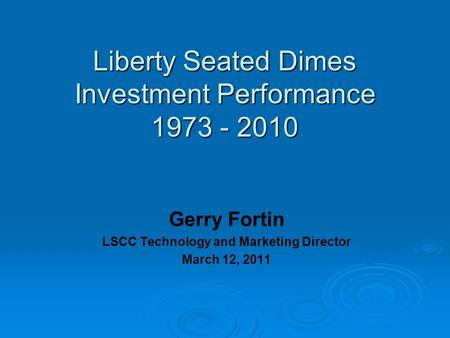 Liberty Seated Dimes Investment Performance 1973 - 2010 Gerry Fortin LSCC Technology and Marketing Director March 12, 2011.