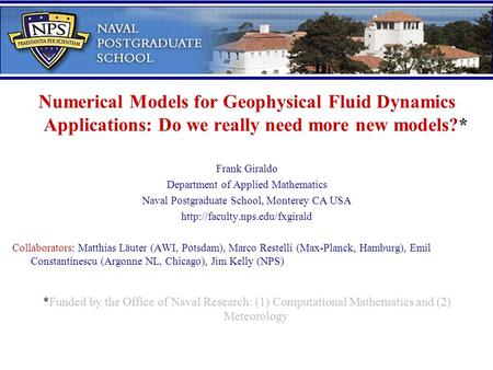 Numerical Models for Geophysical Fluid Dynamics Applications: Do we really need more new models?* Frank Giraldo Department of Applied Mathematics Naval.