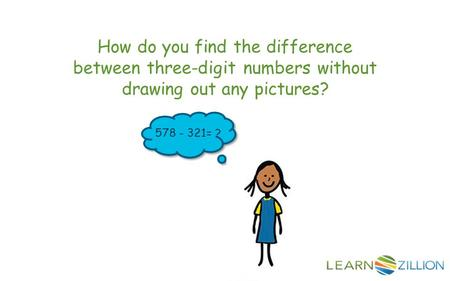 How do you find the difference between three-digit numbers without drawing out any pictures? 578 - 321= ?