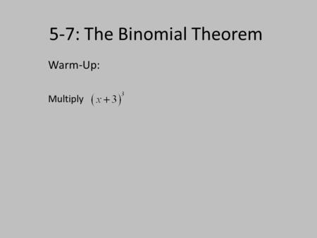 5-7: The Binomial Theorem Warm-Up: Multiply. Expanding the power of a binomial (3 colors to write the expanded form) Row Power Expanded FormCoefficients.