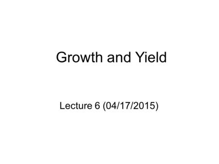Growth and Yield Lecture 6 (04/17/2015). Overview   Review of stand characteristics that affect growth   Basic Stand Growth Terminology Yield curve;