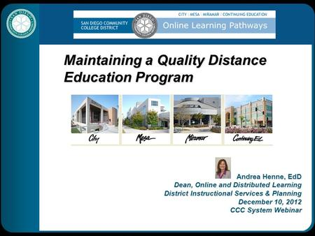 Maintaining a Quality Distance Education Program Andrea Henne, EdD Dean, Online and Distributed Learning District Instructional Services & Planning December.