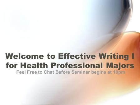 Welcome to Effective Writing I for Health Professional Majors Feel Free to Chat Before Seminar begins at 10pm.