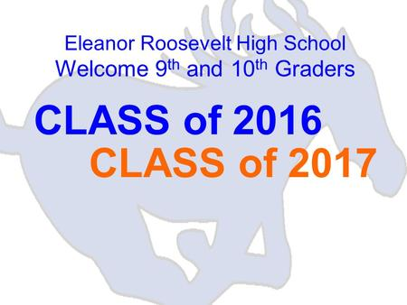 Eleanor Roosevelt High School Welcome 9 th and 10 th Graders CLASS of 2016 CLASS of 2017.