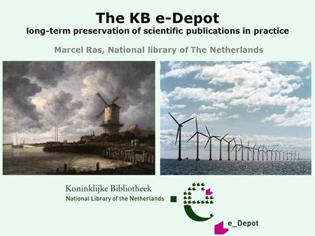 The KB e-Depot long-term preservation of scientific publications in practice Marcel Ras, National library of The Netherlands.
