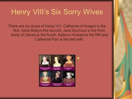 Henry VIII's Six Sorry Wives There are six wives of Henry VIII. Catherine of Aragon is the first, Anne Boleyn the second, Jane Seymour is the third, Anne.