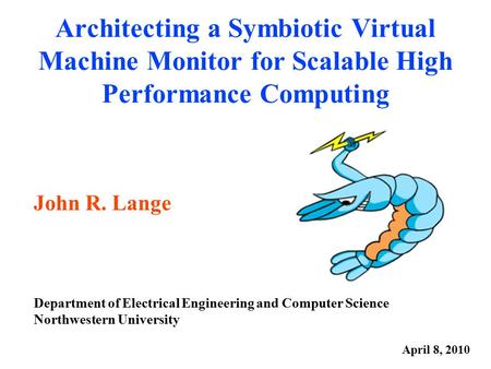 Architecting a Symbiotic Virtual Machine Monitor for Scalable High Performance Computing John R. Lange Department of Electrical Engineering and Computer.