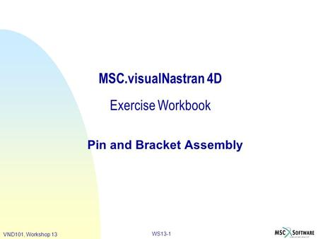WS13-1 VND101, Workshop 13 MSC.visualNastran 4D Exercise Workbook Pin and Bracket Assembly.