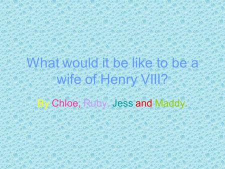 What would it be like to be a wife of Henry VIII? By Chloe, Ruby, Jess and Maddy.
