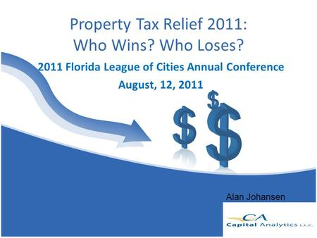 Property Tax Relief 2011: Who Wins? Who Loses? 2011 Florida League of Cities Annual Conference August, 12, 2011 Alan Johansen.