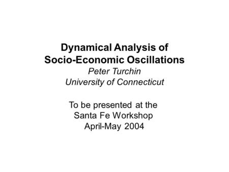 Dynamical Analysis of Socio-Economic Oscillations Peter Turchin University of Connecticut To be presented at the Santa Fe Workshop April-May 2004.