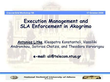 Cracow Grid Workshop '06 17 October 2006 Execution Management and SLA Enforcement in Akogrimo Antonios Litke Antonios Litke, Kleopatra Konstanteli, Vassiliki.