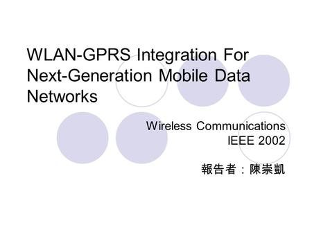 WLAN-GPRS Integration For Next-Generation Mobile Data Networks Wireless Communications IEEE 2002 報告者:陳崇凱.