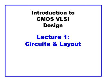Introduction to CMOS VLSI Design Lecture 1: Circuits & Layout.