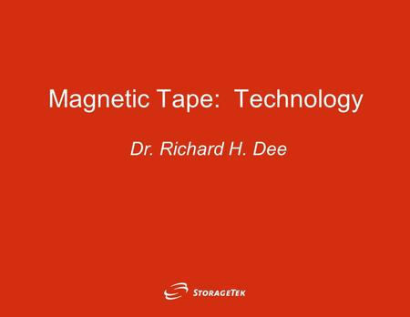 Magnetic Tape: Technology Dr. Richard H. Dee. Page 2 © Copyright 2003 Storage Technology Corporation (StorageTek) Outline › Mass Storage Technologies.