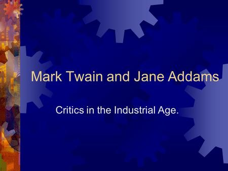 Mark Twain and Jane Addams Critics in the Industrial Age.