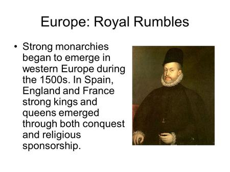 Europe: Royal Rumbles Strong monarchies began to emerge in western Europe during the 1500s. In Spain, England and France strong kings and queens emerged.