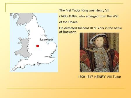 Bosworth The first Tudor King was Henry VII (1485-1509), who emerged from the War of the Roses. He defeated Richard III of York in the battle of Bosworth.