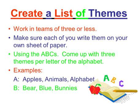Create a List of Themes Work in teams of three or less. Make sure each of you write them on your own sheet of paper. Using the ABCs. Come up with three.