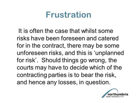 Frustration It is often the case that whilst some risks have been foreseen and catered for in the contract, there may be some unforeseen risks, and this.