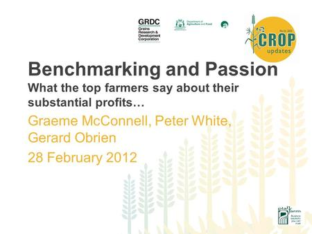 Benchmarking and Passion What the top farmers say about their substantial profits… Graeme McConnell, Peter White, Gerard Obrien 28 February 2012.