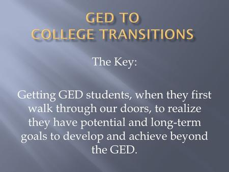 The Key: Getting GED students, when they first walk through our doors, to realize they have potential and long-term goals to develop and achieve beyond.