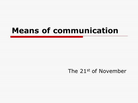 "Means of communication The 21 st of November. Nowadays we take our modern means of communication "" for granted, but we shouldn't forget older methods."