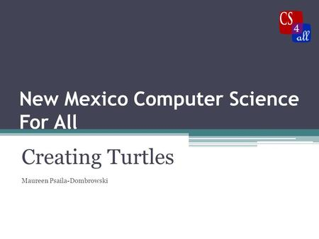 New Mexico Computer Science For All Creating Turtles Maureen Psaila-Dombrowski.