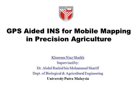 GPS Aided INS for Mobile Mapping in Precision Agriculture Khurram Niaz Shaikh Supervised by: Dr. Abdul Rashid bin Mohammad Shariff Dept. of Biological.