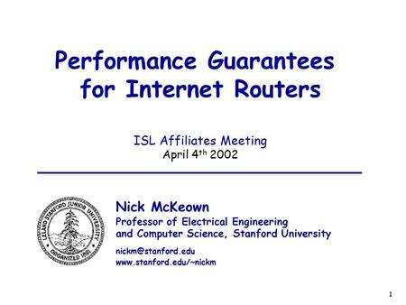 1 Performance Guarantees for Internet Routers ISL Affiliates Meeting April 4 th 2002 Nick McKeown Professor of Electrical Engineering and Computer Science,