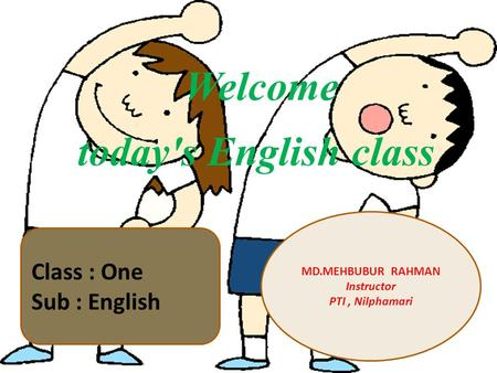Welcome today's English class MD.MEHBUBUR RAHMAN Instructor PTI, Nilphamari Class : One Sub : English.