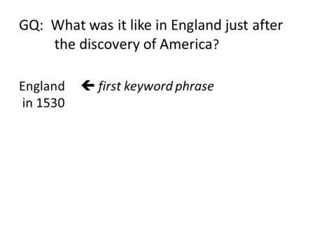 GQ: What was it like in England just after the discovery of America ? England  first keyword phrase in 1530 Instructions: x Listen for evidence to begin.