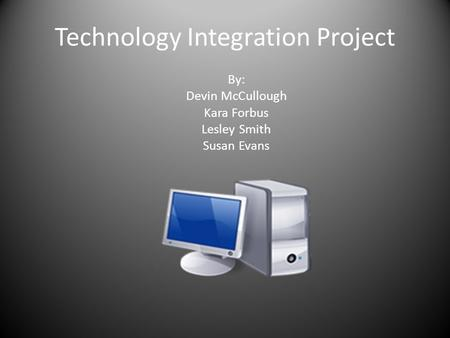Technology Integration Project By: Devin McCullough Kara Forbus Lesley Smith Susan Evans.