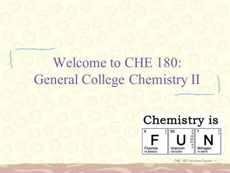 CHE 180 Welcome Packet - 1 Welcome to CHE 180: General College Chemistry II.