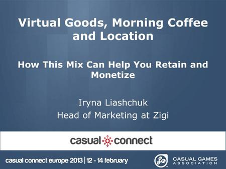 Virtual Goods, Morning Coffee and Location How This Mix Can Help You Retain and Monetize Iryna Liashchuk Head of Marketing at Zigi.