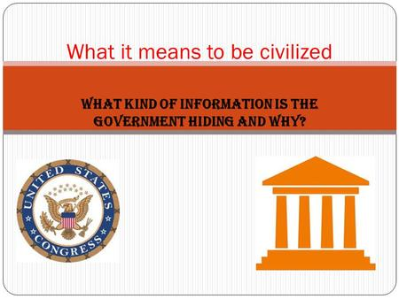 What kind of information is the government hiding and why? What it means to be civilized.