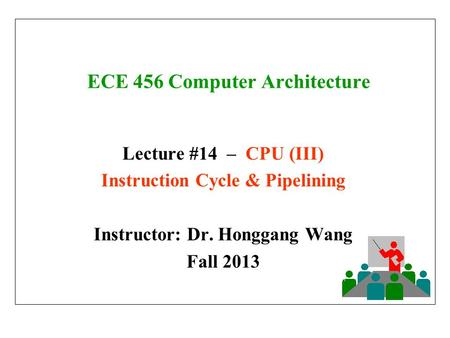 ECE 456 Computer Architecture Lecture #14 – CPU (III) Instruction Cycle & Pipelining Instructor: Dr. Honggang Wang Fall 2013.