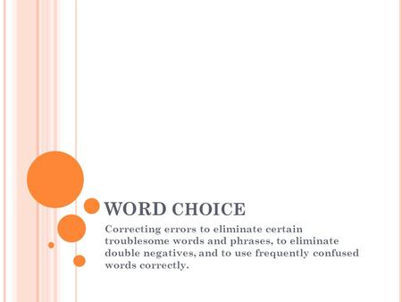 WORD CHOICE Correcting errors to eliminate certain troublesome words and phrases, to eliminate double negatives, and to use frequently confused words correctly.