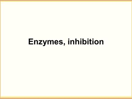 Enzymes, inhibition. ENZYMES, CATALYSTS OF BIOLOGICAL SYSTEMS 1.Enzymes in general 2. Development of enzymes 3. General mechanisms of enzymes 4. Kinetic.