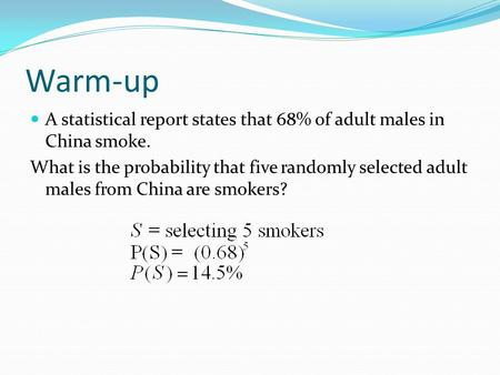 Warm-up A statistical report states that 68% of adult males in China smoke. What is the probability that five randomly selected adult males from China.