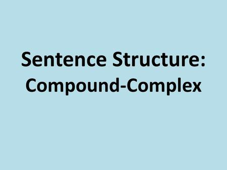 Sentence Structure: Compound-Complex. I can identify compound- complex sentences. I can correctly write compound-complex sentences.