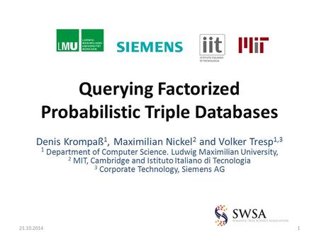Querying Factorized Probabilistic Triple Databases Denis Krompaß 1, Maximilian Nickel 2 and Volker Tresp 1,3 1 Department of Computer Science. Ludwig Maximilian.