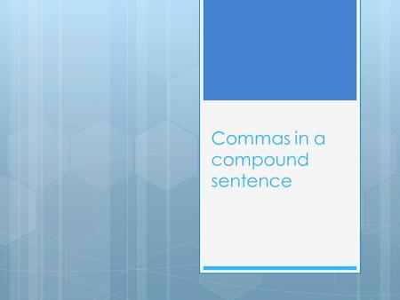 Commas in a compound sentence. What is a compound sentence?  A compound sentence is a sentence in which two ideas are linked with a comma. The two ideas.