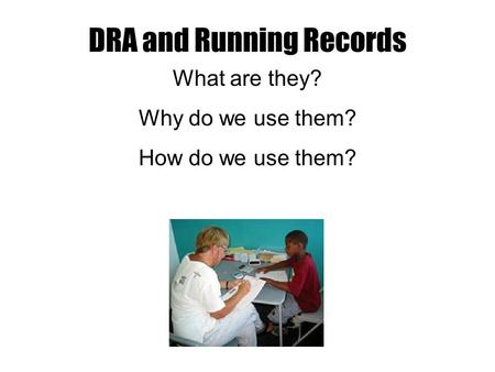 DRA and Running Records What are they? Why do we use them? How do we use them?