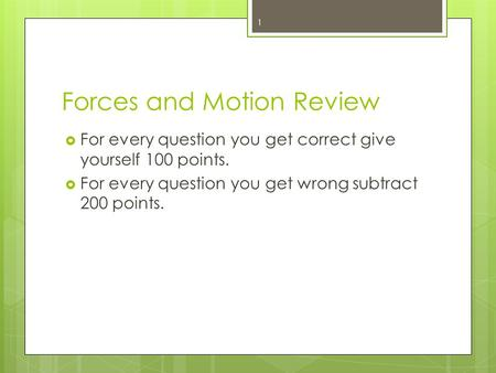 Forces and Motion Review  For every question you get correct give yourself 100 points.  For every question you get wrong subtract 200 points. 1.