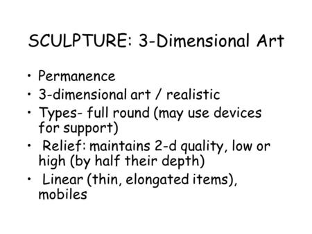 SCULPTURE: 3-Dimensional Art Permanence 3-dimensional art / realistic Types- full round (may use devices for support) Relief: maintains 2-d quality, low.
