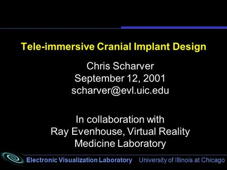 Electronic Visualization Laboratory University of Illinois at Chicago Tele-immersive Cranial Implant Design Chris Scharver September 12, 2001