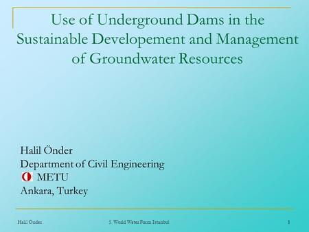 1 Halil Önder5. World Water Form Istanbul1 Use of Underground Dams in the Sustainable Developement and Management of Groundwater Resources Halil Önder.