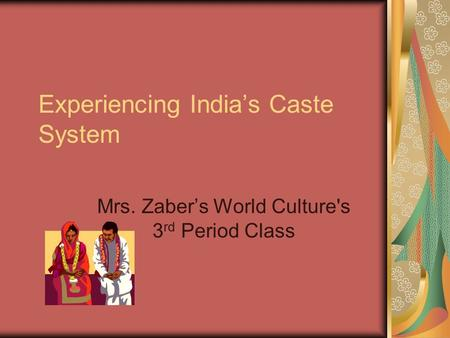 Experiencing India's Caste System Mrs. Zaber's World Culture's 3 rd Period Class.